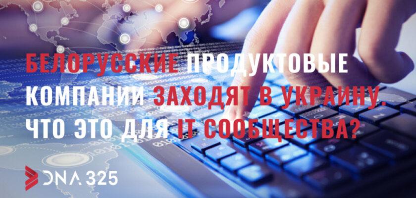 Белорусские продуктовые компании заходят в Украину. Что это для IT сообщества?