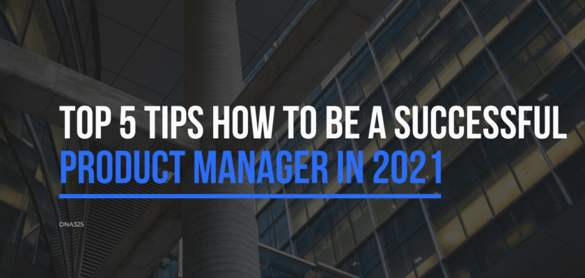 Top 5 tips how to be a successful Product Manager in 2021